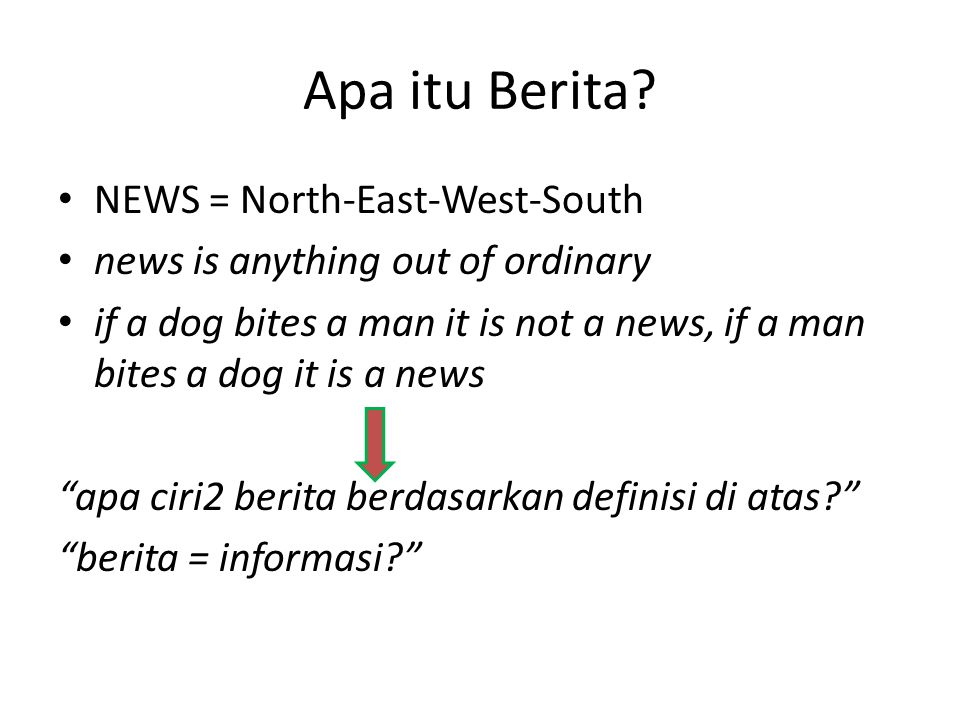 Apa itu Berita? • NEWS = North-East-West-South • news is anything out of ordinary • if a dog bites a man it is not a news, if a man bites a dog it is