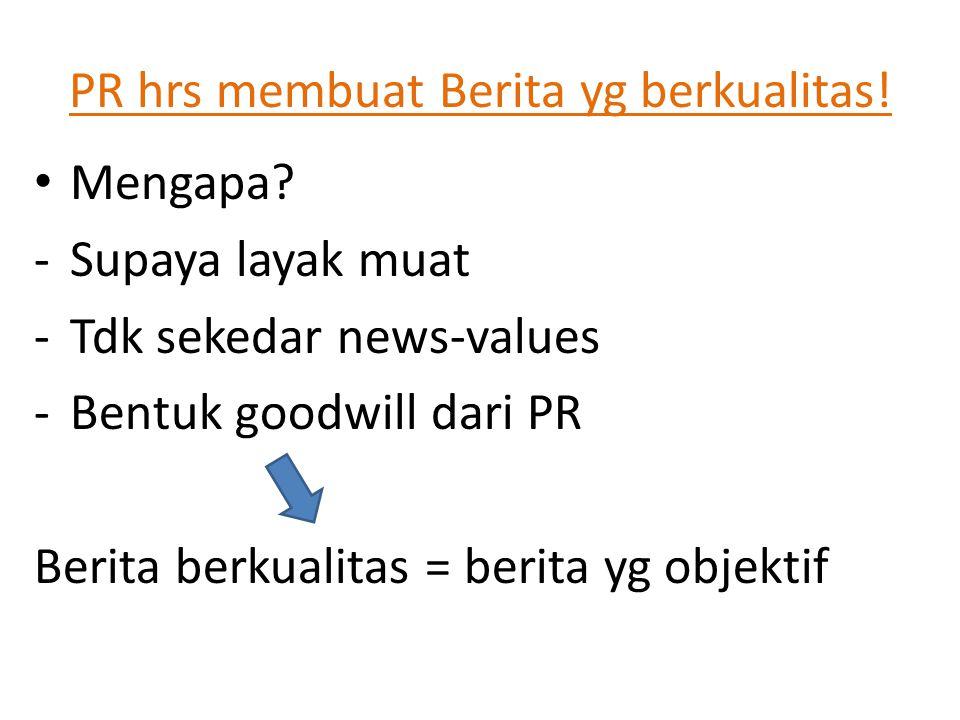 PR hrs membuat Berita yg berkualitas! • Mengapa? -Supaya layak muat -Tdk sekedar news-values -Bentuk goodwill dari PR Berita berkualitas = berita yg o