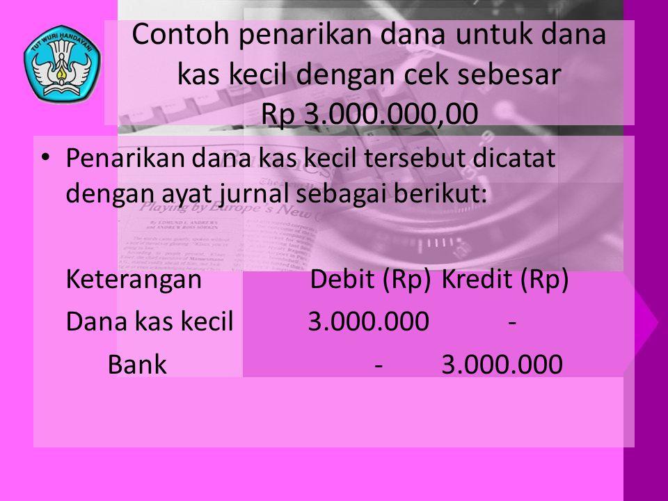 Contoh penarikan dana untuk dana kas kecil dengan cek sebesar Rp 3.000.000,00 • Penarikan dana kas kecil tersebut dicatat dengan ayat jurnal sebagai b