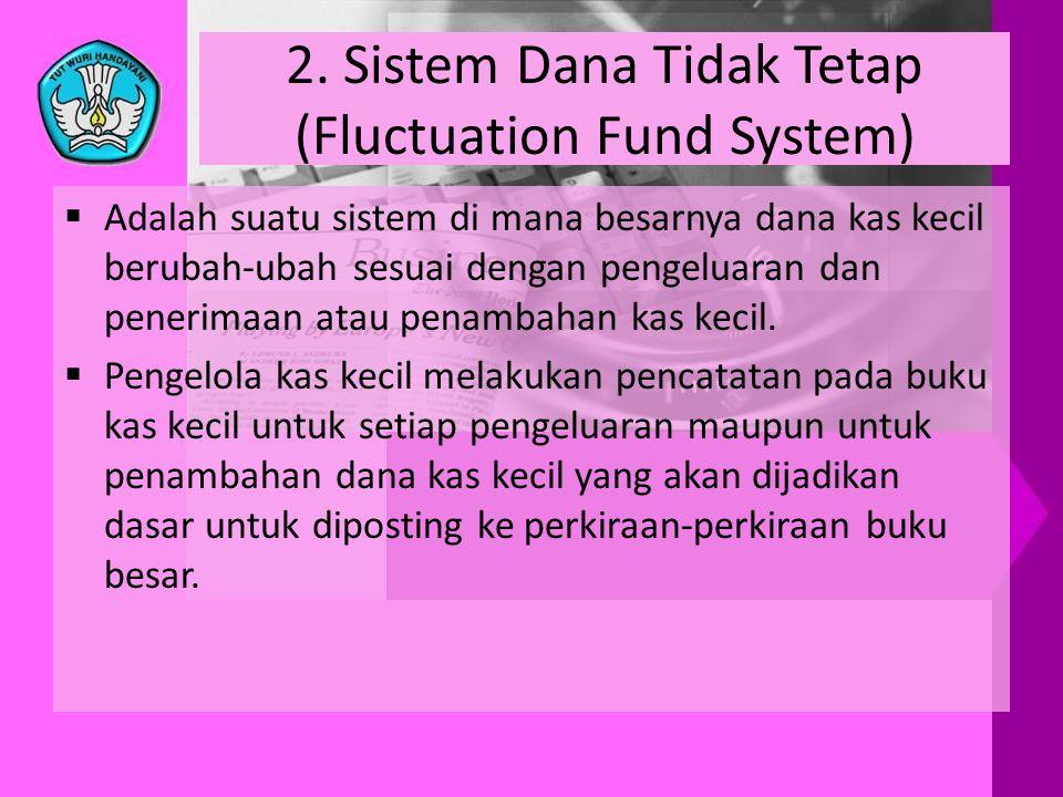 2. Sistem Dana Tidak Tetap (Fluctuation Fund System)  Adalah suatu sistem di mana besarnya dana kas kecil berubah-ubah sesuai dengan pengeluaran dan