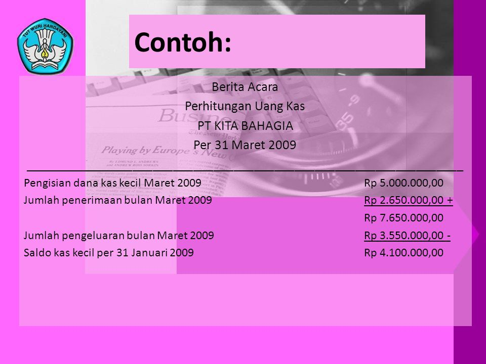 Contoh: Berita Acara Perhitungan Uang Kas PT KITA BAHAGIA Per 31 Maret 2009 _________________________________________________________________ Pengisia