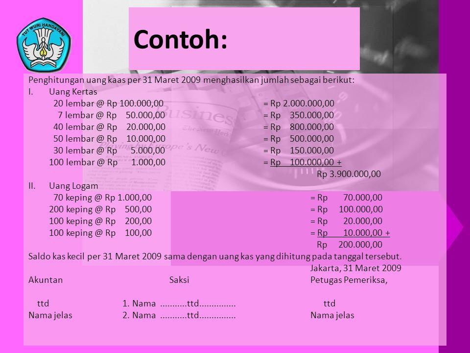 Contoh: Penghitungan uang kaas per 31 Maret 2009 menghasilkan jumlah sebagai berikut: I.Uang Kertas 20 lembar @ Rp 100.000,00= Rp 2.000.000,00 7 lemba