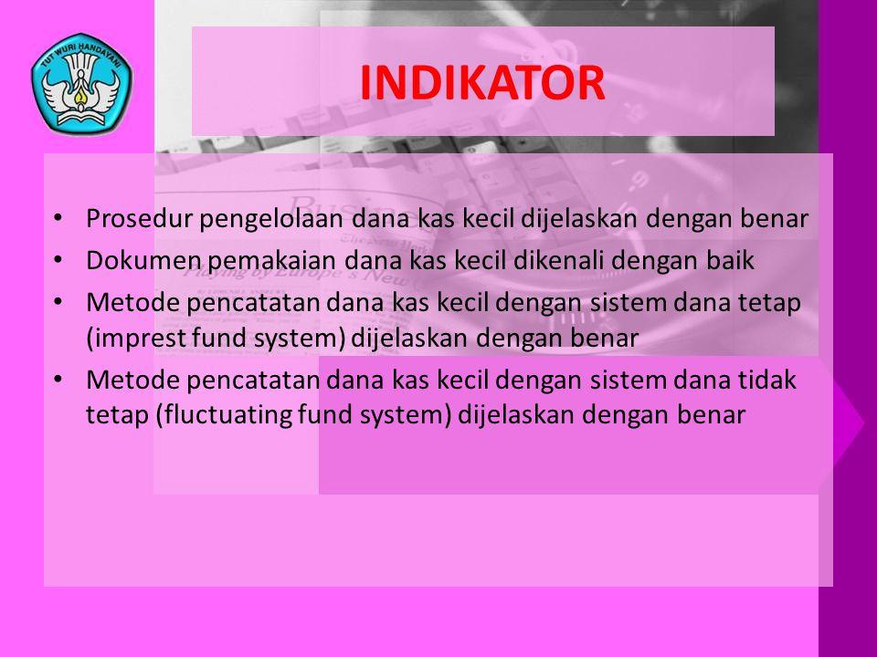 INDIKATOR • Prosedur pengelolaan dana kas kecil dijelaskan dengan benar • Dokumen pemakaian dana kas kecil dikenali dengan baik • Metode pencatatan da