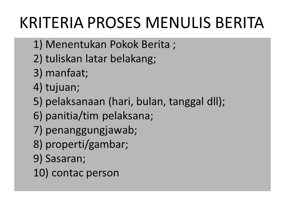 KRITERIA PROSES MENULIS BERITA 1) Menentukan Pokok Berita ; 2) tuliskan latar belakang; 3) manfaat; 4) tujuan; 5) pelaksanaan (hari, bulan, tanggal dl