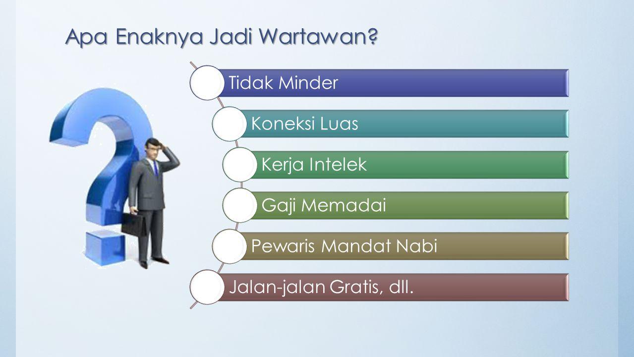 Apa Enaknya Jadi Wartawan? Tidak Minder Koneksi Luas Kerja Intelek Gaji Memadai Pewaris Mandat Nabi Jalan-jalan Gratis, dll.