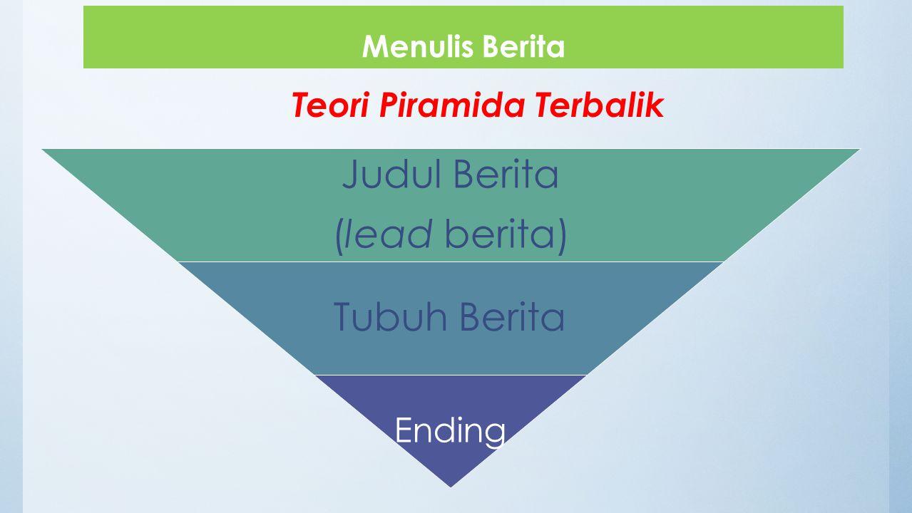 Menulis Berita Judul Berita (lead berita) Tubuh Berita Ending Teori Piramida Terbalik