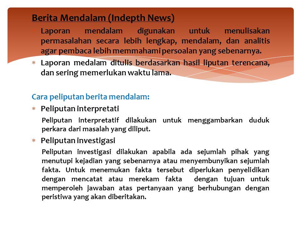 Berita Mendalam (Indepth News)  Laporan mendalam digunakan untuk menulisakan permasalahan secara lebih lengkap, mendalam, dan analitis agar pembaca l