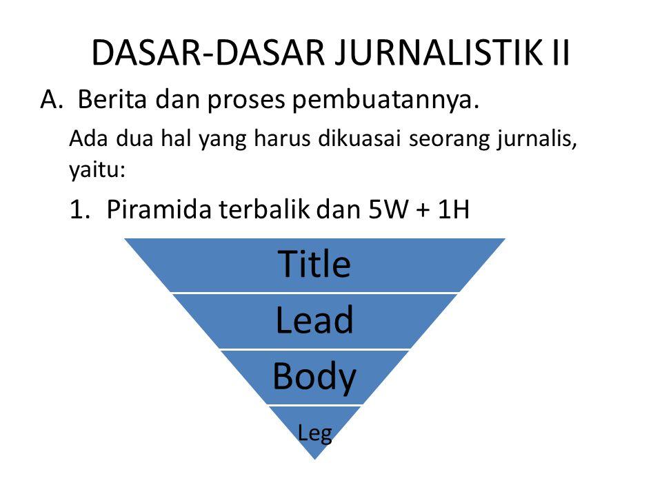 DASAR-DASAR JURNALISTIK II A.Berita dan proses pembuatannya. Ada dua hal yang harus dikuasai seorang jurnalis, yaitu: 1.Piramida terbalik dan 5W + 1H