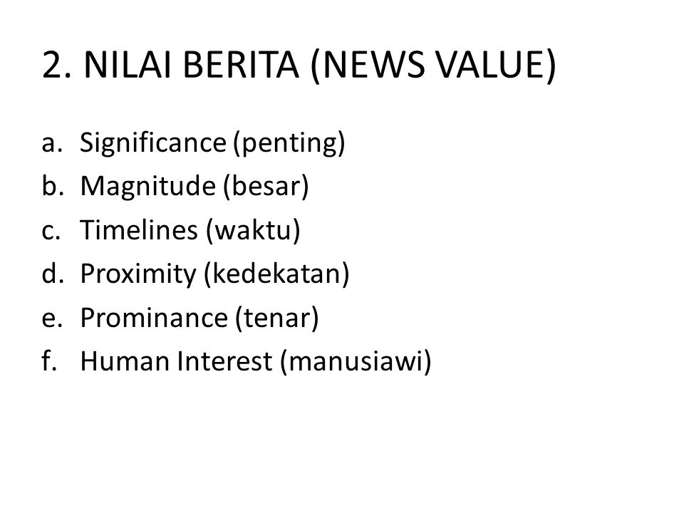 2. NILAI BERITA (NEWS VALUE) a.Significance (penting) b.Magnitude (besar) c.Timelines (waktu) d.Proximity (kedekatan) e.Prominance (tenar) f.Human Int