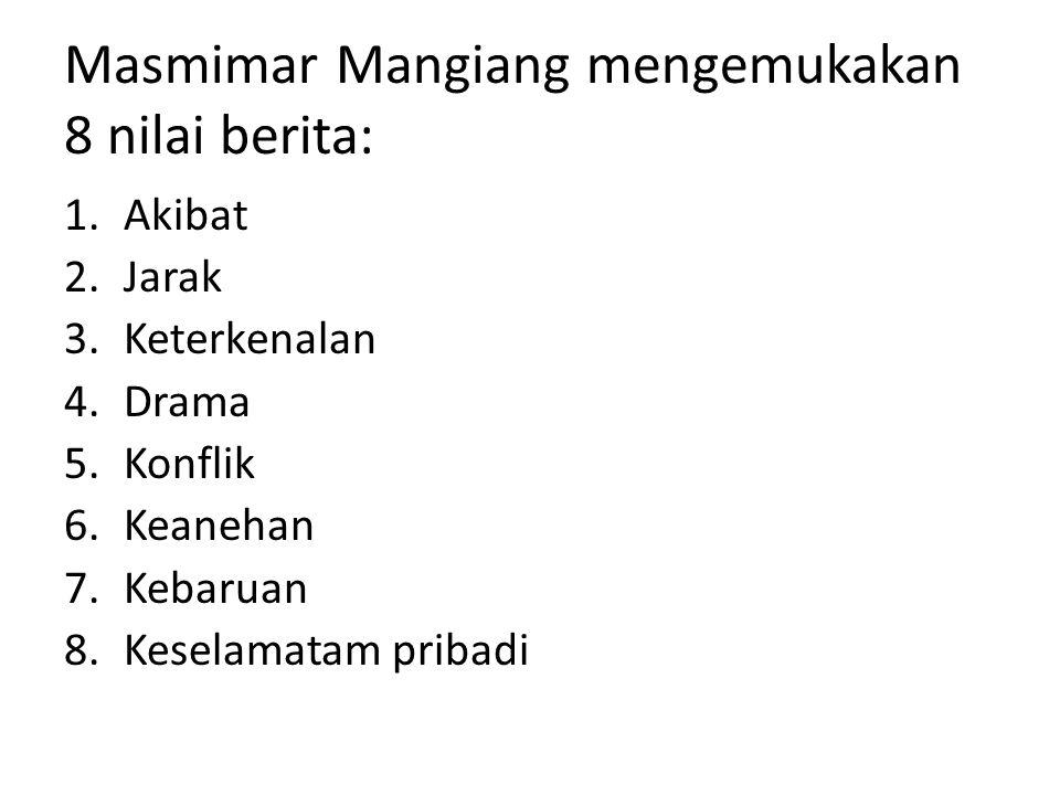 Masmimar Mangiang mengemukakan 8 nilai berita: 1.Akibat 2.Jarak 3.Keterkenalan 4.Drama 5.Konflik 6.Keanehan 7.Kebaruan 8.Keselamatam pribadi