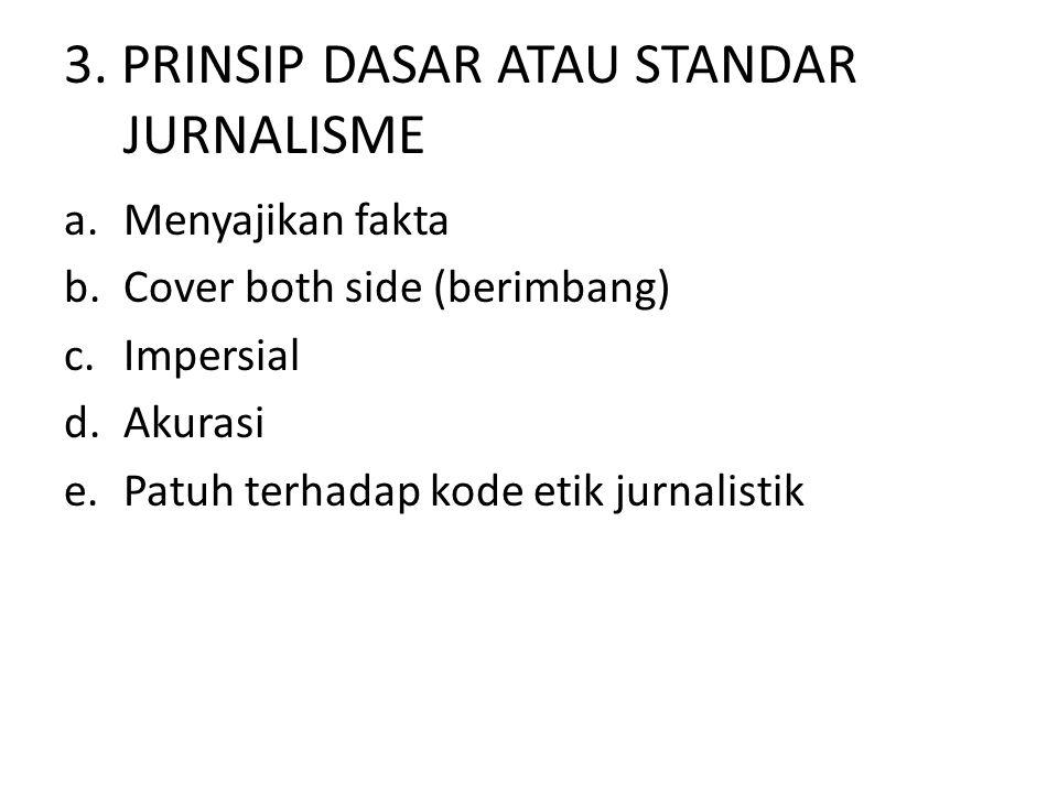 3. PRINSIP DASAR ATAU STANDAR JURNALISME a.Menyajikan fakta b.Cover both side (berimbang) c.Impersial d.Akurasi e.Patuh terhadap kode etik jurnalistik