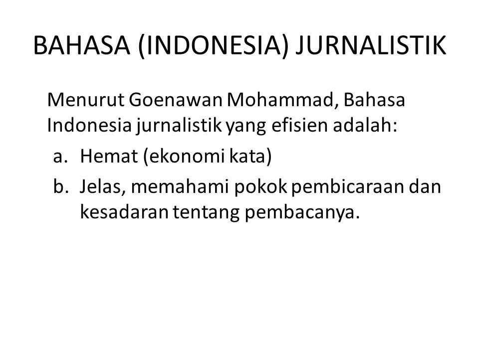 BAHASA (INDONESIA) JURNALISTIK Menurut Goenawan Mohammad, Bahasa Indonesia jurnalistik yang efisien adalah: a.Hemat (ekonomi kata) b.Jelas, memahami p