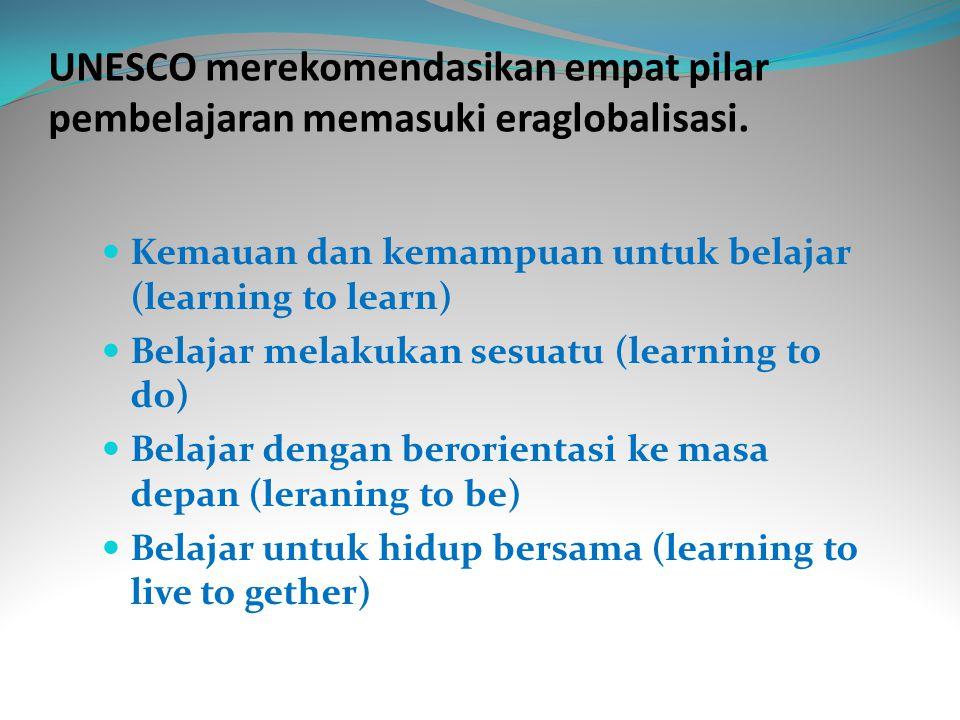 UNESCO merekomendasikan empat pilar pembelajaran memasuki eraglobalisasi.  Kemauan dan kemampuan untuk belajar (learning to learn)  Belajar melakuka