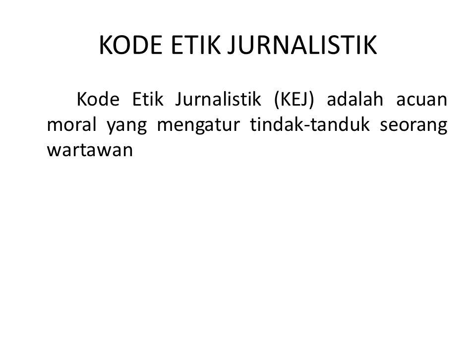 KODE ETIK JURNALISTIK Kode Etik Jurnalistik (KEJ) adalah acuan moral yang mengatur tindak-tanduk seorang wartawan