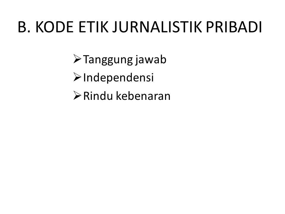 B. KODE ETIK JURNALISTIK PRIBADI  Tanggung jawab  Independensi  Rindu kebenaran
