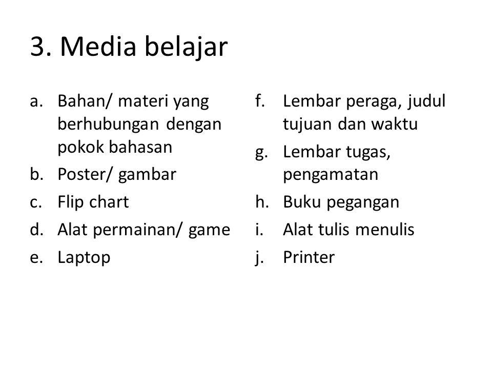 3. Media belajar a.Bahan/ materi yang berhubungan dengan pokok bahasan b.Poster/ gambar c.Flip chart d.Alat permainan/ game e.Laptop f.Lembar peraga,