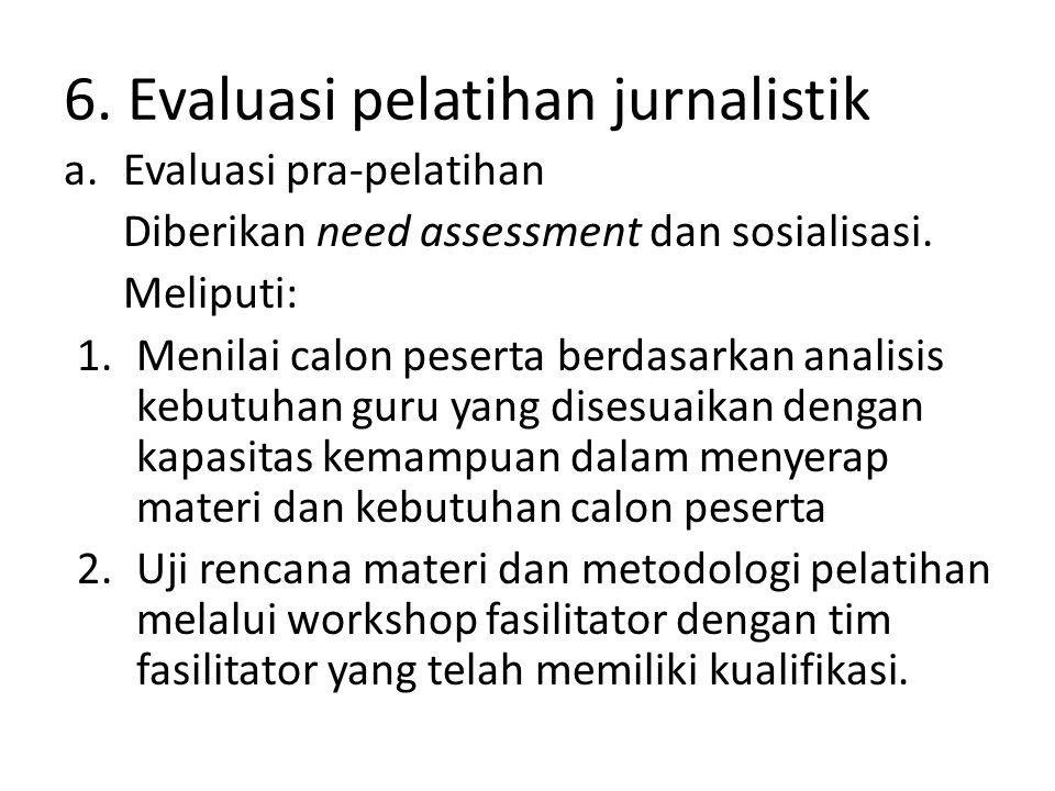 6. Evaluasi pelatihan jurnalistik a.Evaluasi pra-pelatihan Diberikan need assessment dan sosialisasi. Meliputi: 1.Menilai calon peserta berdasarkan an