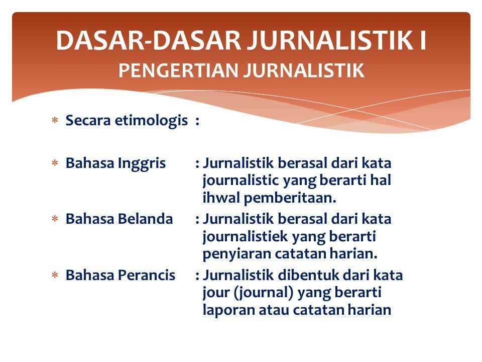  Secara etimologis:  Bahasa Inggris: Jurnalistik berasal dari kata journalistic yang berarti hal ihwal pemberitaan.  Bahasa Belanda: Jurnalistik be