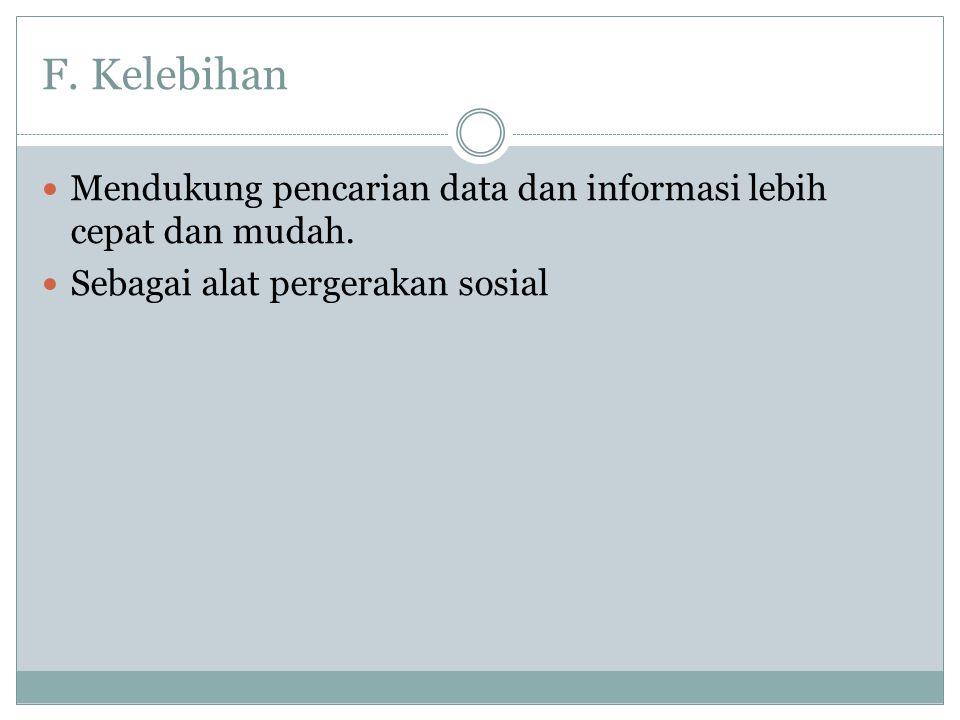 F. Kelebihan  Mendukung pencarian data dan informasi lebih cepat dan mudah.  Sebagai alat pergerakan sosial