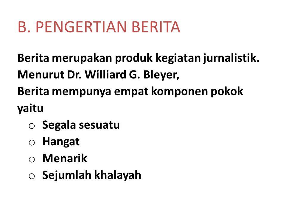 B. PENGERTIAN BERITA Berita merupakan produk kegiatan jurnalistik. Menurut Dr. Williard G. Bleyer, Berita mempunya empat komponen pokok yaitu o Segala