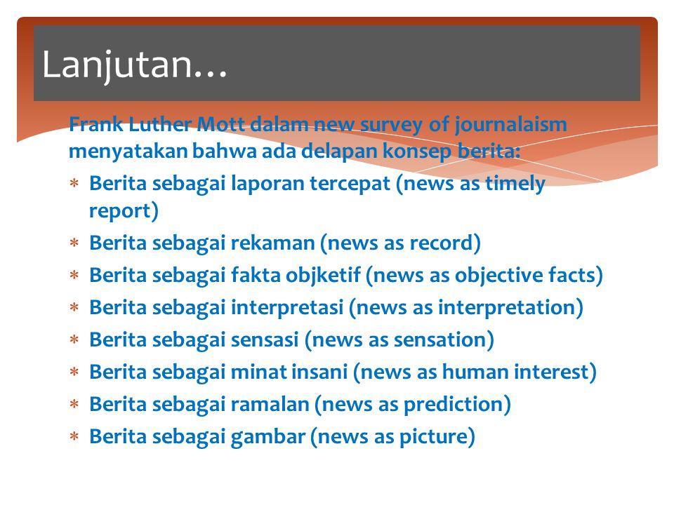 Frank Luther Mott dalam new survey of journalaism menyatakan bahwa ada delapan konsep berita:  Berita sebagai laporan tercepat (news as timely report