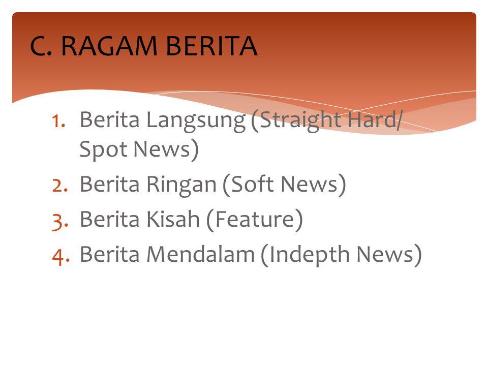 1.Berita Langsung (Straight Hard/ Spot News) 2.Berita Ringan (Soft News) 3.Berita Kisah (Feature) 4.Berita Mendalam (Indepth News) C. RAGAM BERITA