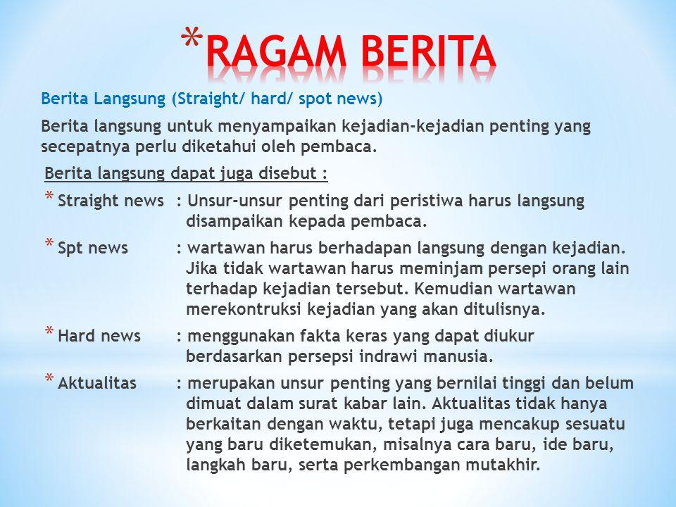Berita Langsung (Straight/ hard/ spot news) Berita langsung untuk menyampaikan kejadian-kejadian penting yang secepatnya perlu diketahui oleh pembaca.