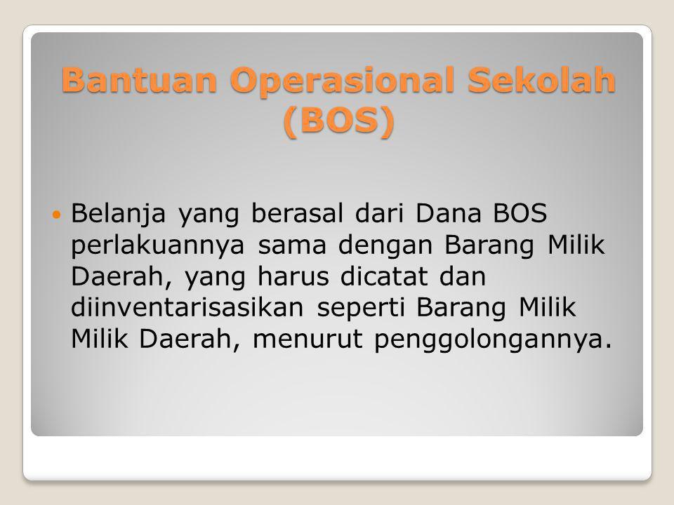 Bantuan Operasional Sekolah (BOS)  Belanja yang berasal dari Dana BOS perlakuannya sama dengan Barang Milik Daerah, yang harus dicatat dan diinventar