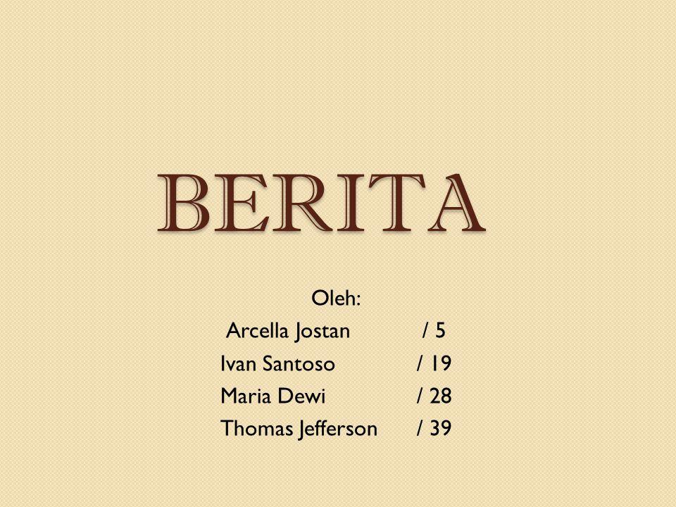 BERITA Oleh: Arcella Jostan/ 5 Ivan Santoso/ 19 Maria Dewi/ 28 Thomas Jefferson/ 39