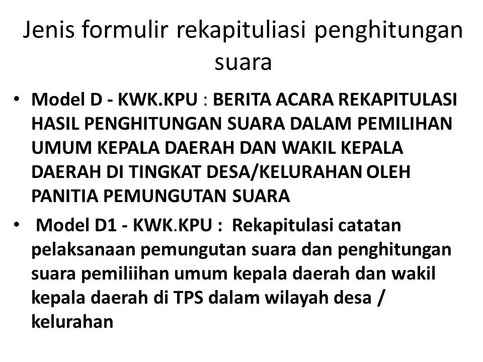 Jenis formulir rekapituliasi penghitungan suara • Model D - KWK.KPU : BERITA ACARA REKAPITULASI HASIL PENGHITUNGAN SUARA DALAM PEMILIHAN UMUM KEPALA DAERAH DAN WAKIL KEPALA DAERAH DI TINGKAT DESA/KELURAHAN OLEH PANITIA PEMUNGUTAN SUARA • Model D1 - KWK.KPU : Rekapitulasi catatan pelaksanaan pemungutan suara dan penghitungan suara pemiliihan umum kepala daerah dan wakil kepala daerah di TPS dalam wilayah desa / kelurahan