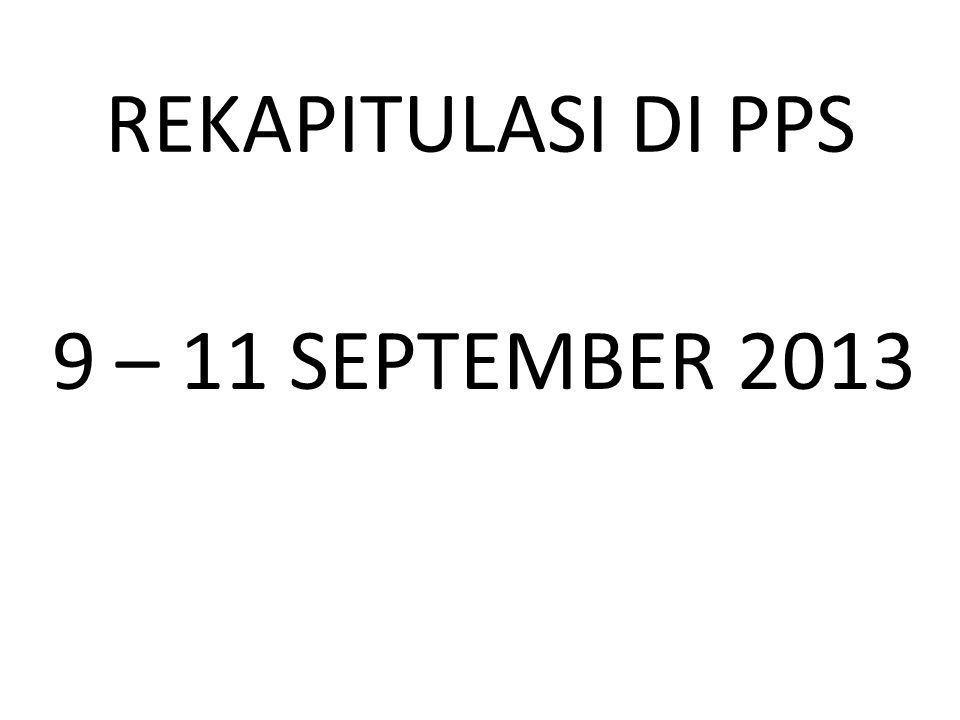 REKAPITULASI DI PPS 9 – 11 SEPTEMBER 2013