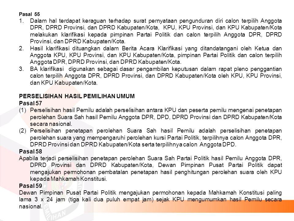 Pasal 55 1.Dalam hal terdapat keraguan terhadap surat pernyataan pengunduran diri calon terpilih Anggota DPR, DPRD Provinsi, dan DPRD Kabupaten/Kota, KPU, KPU Provinsi, dan KPU Kabupaten/Kota melakukan klarifikasi kepada pimpinan Partai Politik dan calon terpilih Anggota DPR, DPRD Provinsi, dan DPRD Kabupaten/Kota.