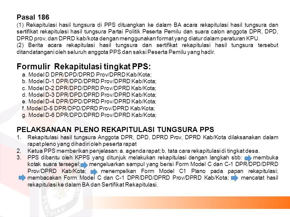 Pasal 186 (1) Rekapitulasi hasil tungsura di PPS dituangkan ke dalam BA acara rekapitulasi hasil tungsura dan sertifikat rekapitulasi hasil tungsura Partai Politik Peserta Pemilu dan suara calon anggota DPR, DPD, DPRD prov, dan DPRD kab/kota dengan menggunakan format yang diatur dalam peraturan KPU.