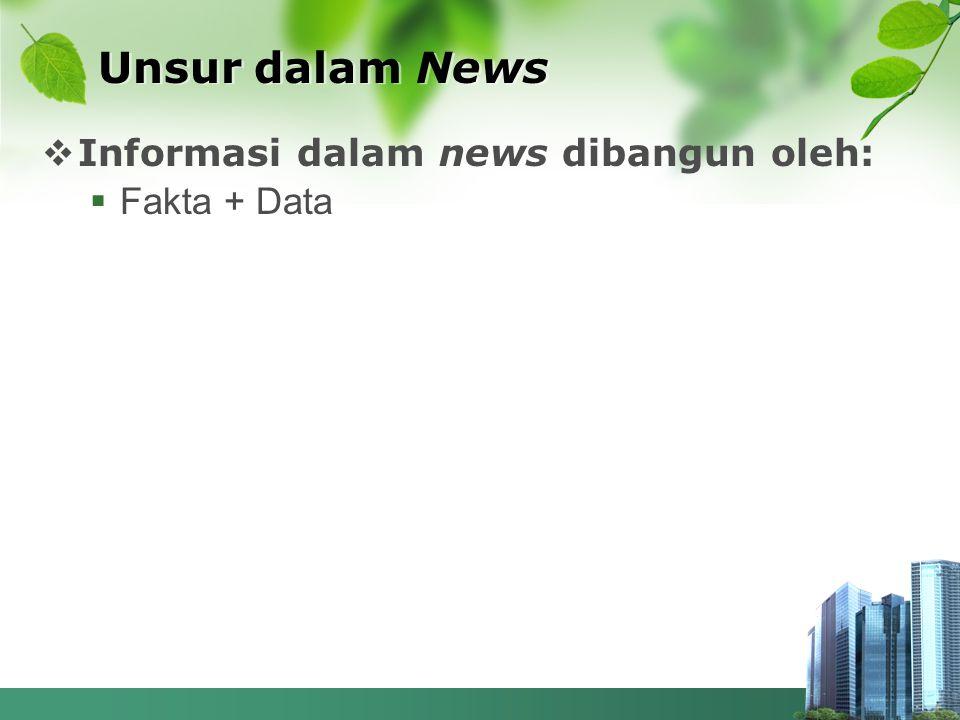  Informasi dalam news dibangun oleh:  Fakta + Data Unsur dalam News