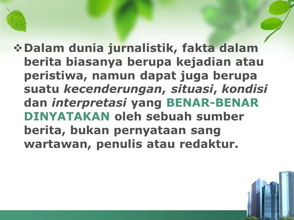  Dalam dunia jurnalistik, fakta dalam berita biasanya berupa kejadian atau peristiwa, namun dapat juga berupa suatu kecenderungan, situasi, kondisi d