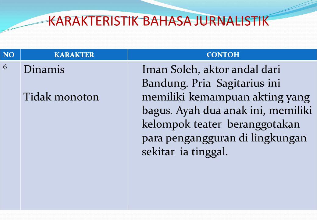 KARAKTERISTIK BAHASA JURNALISTIK NOKARAKTER CONTOH 6 Dinamis Tidak monoton Iman Soleh, aktor andal dari Bandung.