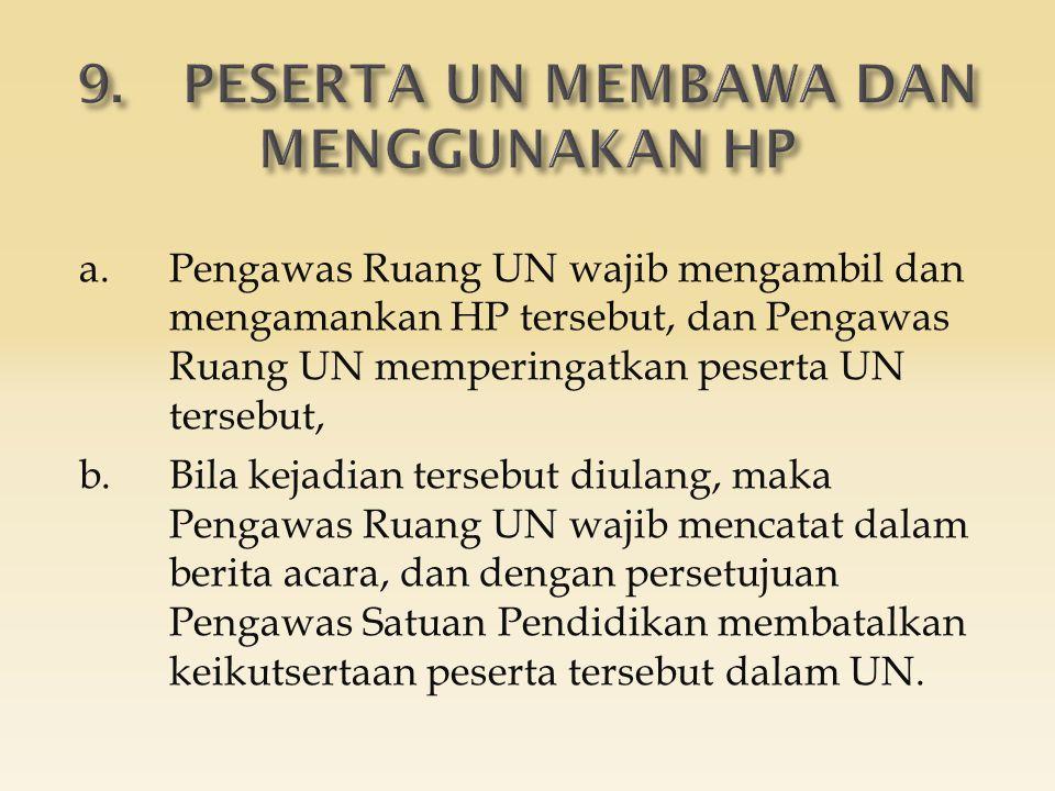 a.Pengawas Ruang UN wajib mengambil dan mengamankan HP tersebut, dan Pengawas Ruang UN memperingatkan peserta UN tersebut, b.Bila kejadian tersebut diulang, maka Pengawas Ruang UN wajib mencatat dalam berita acara, dan dengan persetujuan Pengawas Satuan Pendidikan membatalkan keikutsertaan peserta tersebut dalam UN.