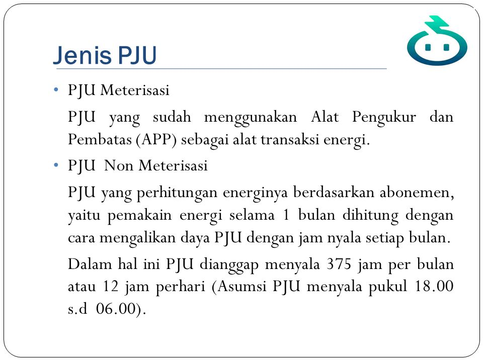 Jenis PJU • PJU Meterisasi PJU yang sudah menggunakan Alat Pengukur dan Pembatas (APP) sebagai alat transaksi energi. • PJU Non Meterisasi PJU yang pe