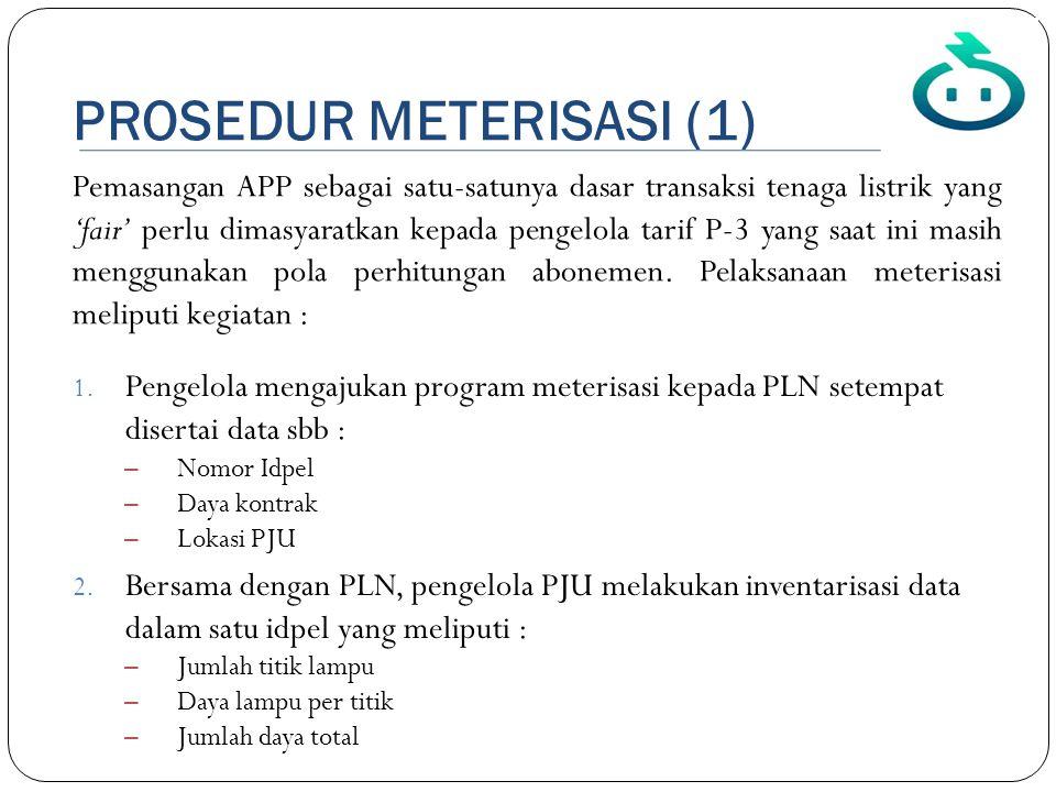 PROSEDUR METERISASI (1) 1. Pengelola mengajukan program meterisasi kepada PLN setempat disertai data sbb : – Nomor Idpel – Daya kontrak – Lokasi PJU 2
