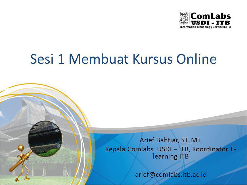 Sesi 1 Membuat Kursus Online Arief Bahtiar, ST.,MT. Kepala Comlabs USDI – ITB, Koordinator E- learning ITB arief@comlabs.itb.ac.id