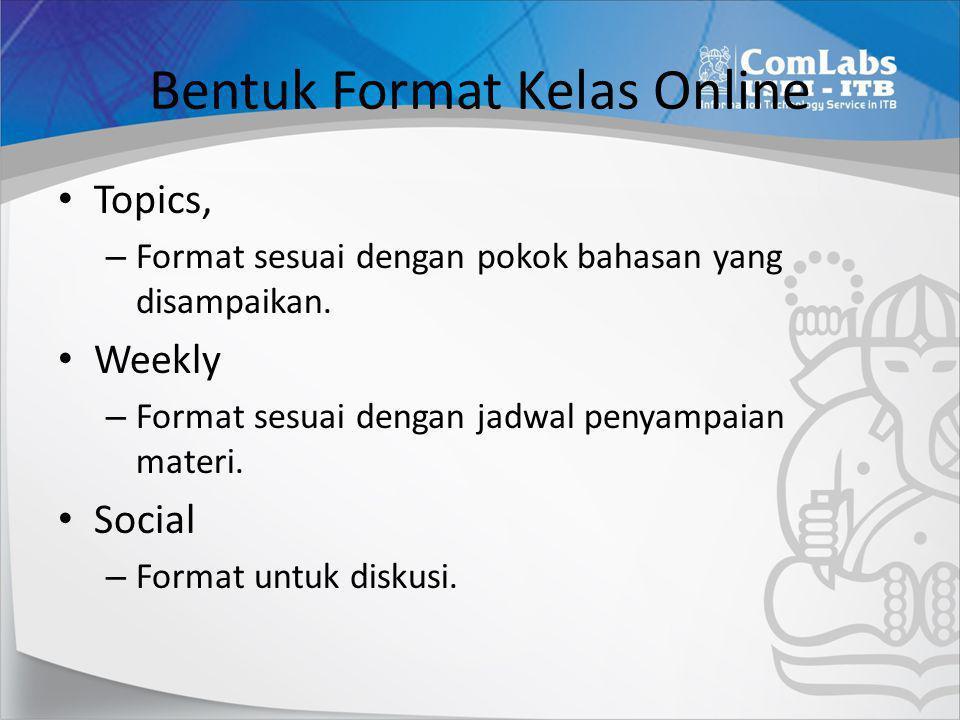 Bentuk Format Kelas Online • Topics, – Format sesuai dengan pokok bahasan yang disampaikan. • Weekly – Format sesuai dengan jadwal penyampaian materi.