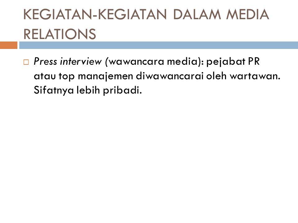 KEGIATAN-KEGIATAN DALAM MEDIA RELATIONS  Press interview (wawancara media): pejabat PR atau top manajemen diwawancarai oleh wartawan. Sifatnya lebih