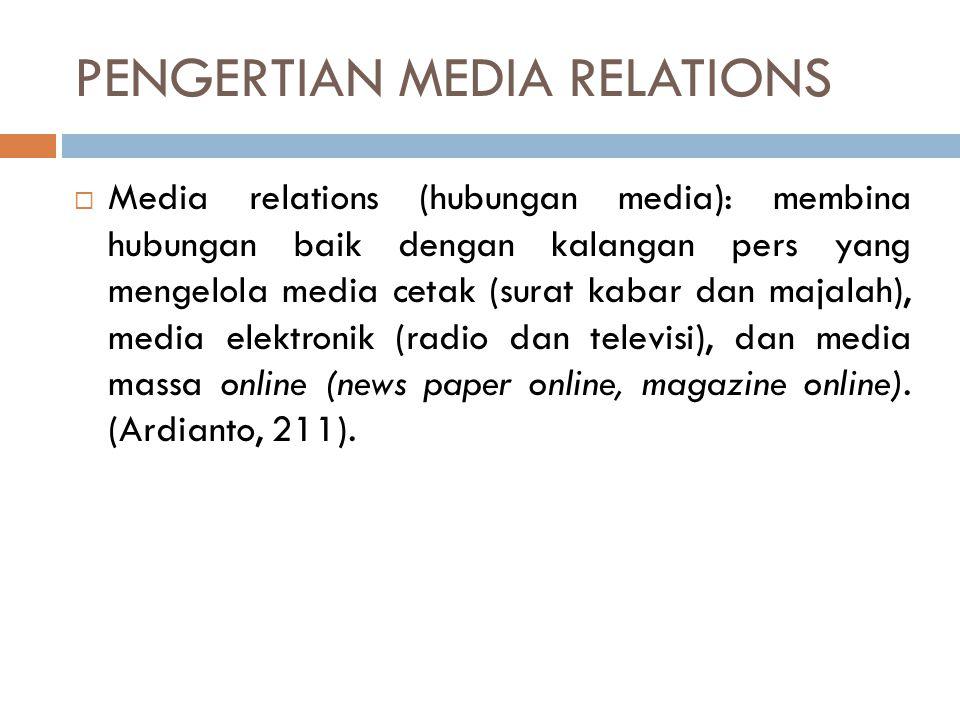 PENGERTIAN MEDIA RELATIONS  Media relations: suatu usaha untuk mencapai pemuatan atau penyiaran yang maksimal atas suatu pesan atau informasi (dari staf humas) dalam membentuk pengetahuan dan pemahaman khlayak orgnisasi atau perusahaan yang bersangkutan.