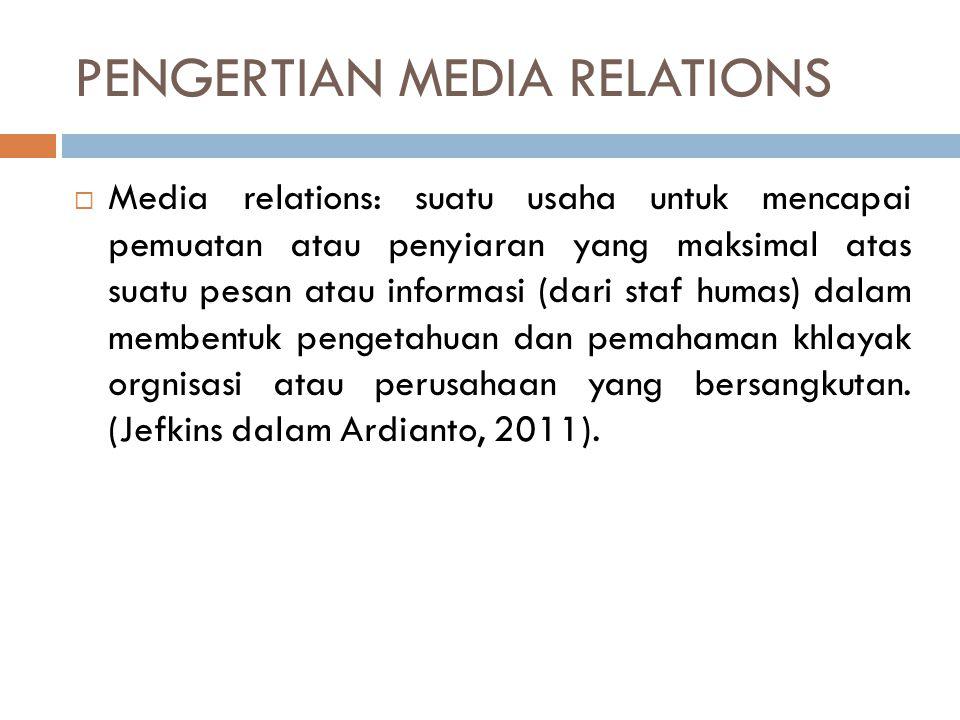 PENGERTIAN MEDIA RELATIONS  Media relations: suatu usaha untuk mencapai pemuatan atau penyiaran yang maksimal atas suatu pesan atau informasi (dari s