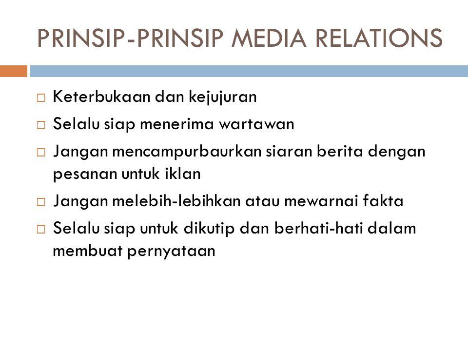 PRINSIP-PRINSIP MEDIA RELATIONS  Hindari pernyataan off the record  Jangan mendiskriminasikan media  Jangan mengeluh karena kesalahan kecil (salah cetak)  Jangan membingungkan wartawan  Jangan menyalahkan redaktur jika suatu berita tidak dimuat