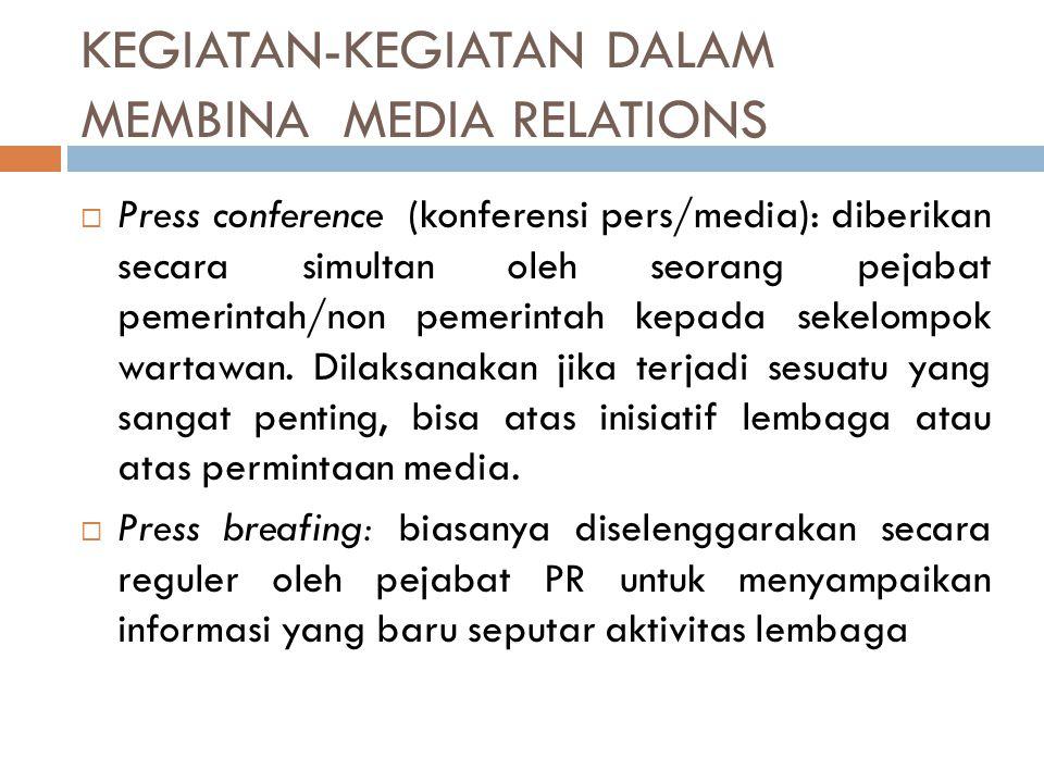 KEGIATAN-KEGIATAN DALAM MEMBINA MEDIA RELATIONS  Press conference (konferensi pers/media): diberikan secara simultan oleh seorang pejabat pemerintah/