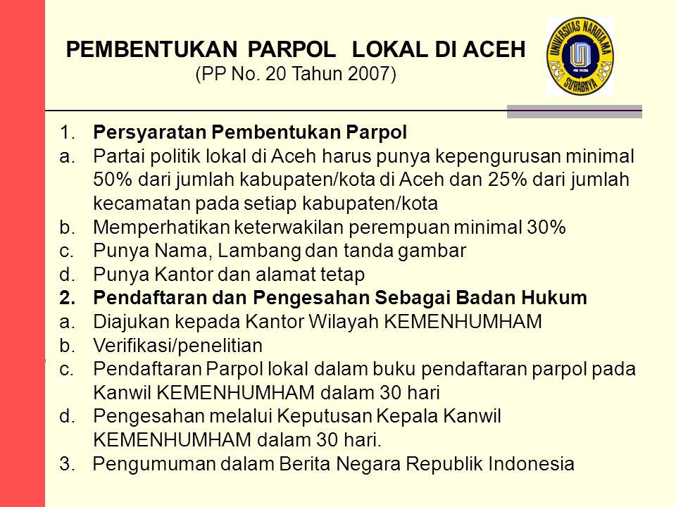 PEMBENTUKAN PARPOL LOKAL DI ACEH (PP No. 20 Tahun 2007) 1.Persyaratan Pembentukan Parpol a.Partai politik lokal di Aceh harus punya kepengurusan minim