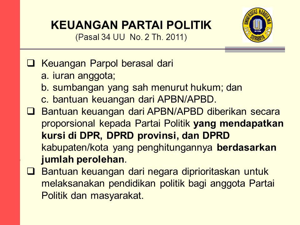 KEUANGAN PARTAI POLITIK (Pasal 34 UU No. 2 Th. 2011)  Keuangan Parpol berasal dari a.iuran anggota; b.sumbangan yang sah menurut hukum; dan c.bantuan