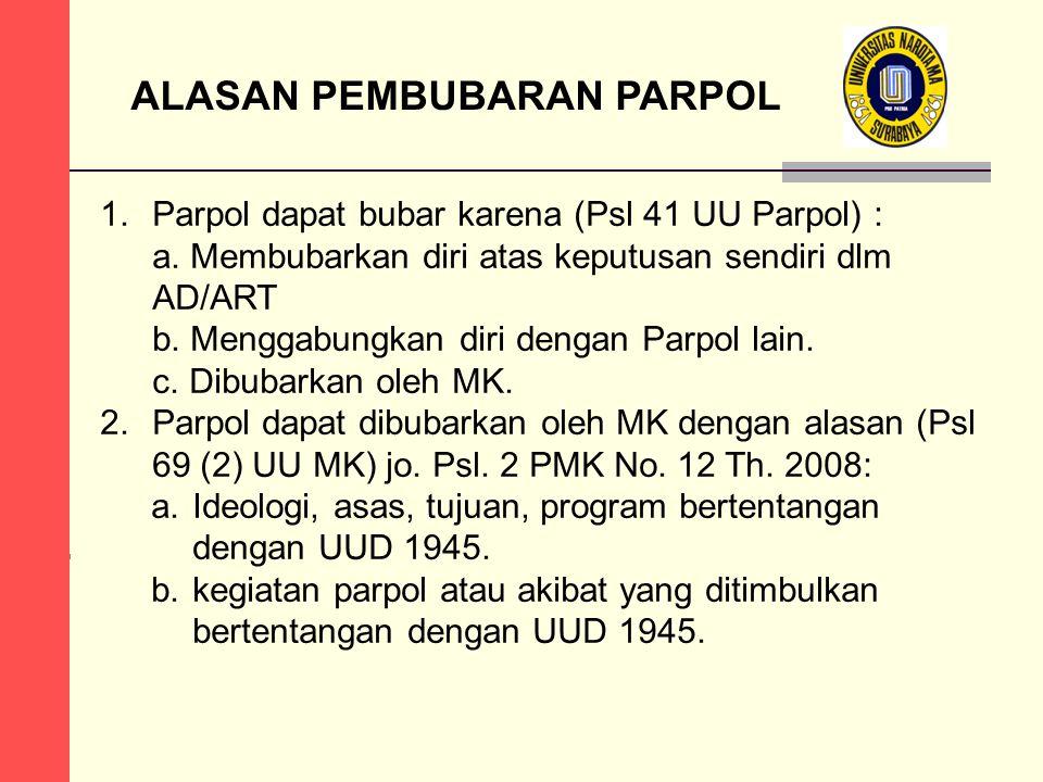 ALASAN PEMBUBARAN PARPOL 1.Parpol dapat bubar karena (Psl 41 UU Parpol) : a. Membubarkan diri atas keputusan sendiri dlm AD/ART b. Menggabungkan diri