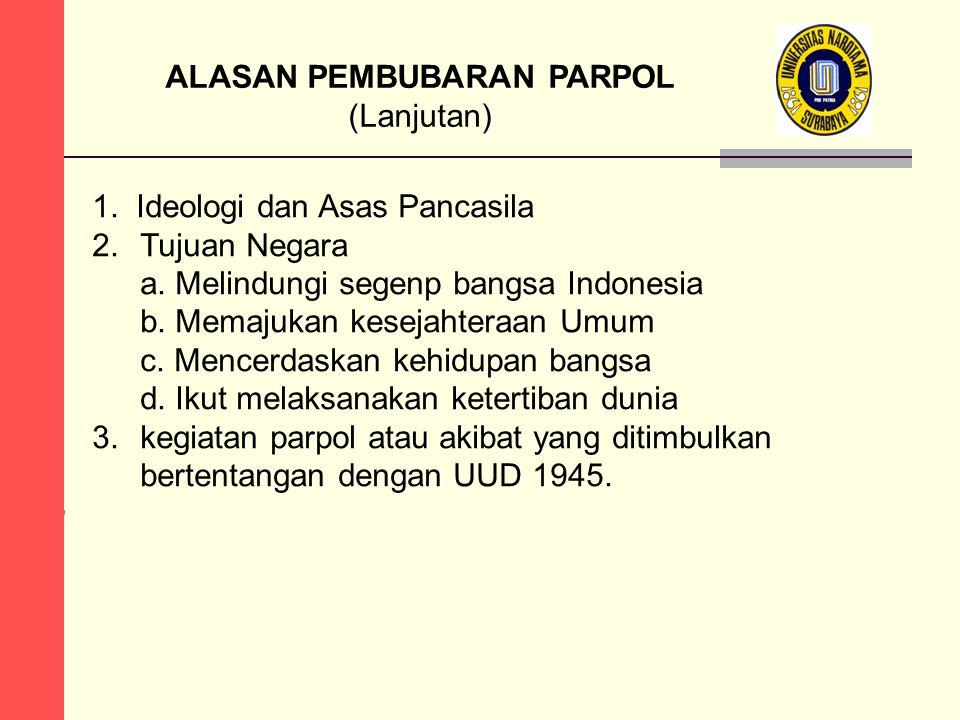 ALASAN PEMBUBARAN PARPOL (Lanjutan) 1. Ideologi dan Asas Pancasila 2. Tujuan Negara a. Melindungi segenp bangsa Indonesia b. Memajukan kesejahteraan U